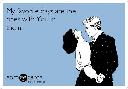 My favorite days are the ones with You in them.