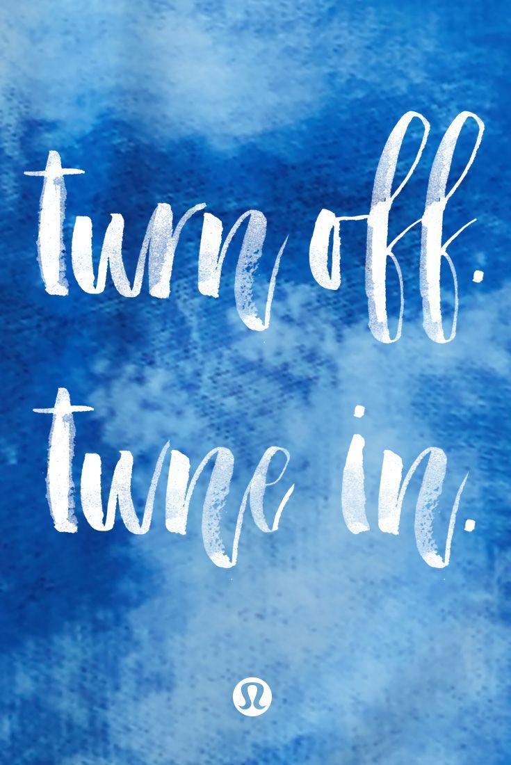 Turn off. Tune in.