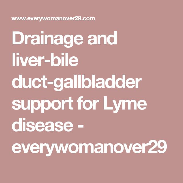 Drainage and liver-bile duct-gallbladder support for Lyme disease - everywomanover29