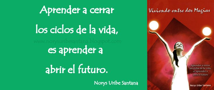 NORYS URIBE SANTANA: REFLEXIONES DE VIDA Nº 45 APRENDER A CERRAR LOS CICLOS DE LA VIDA