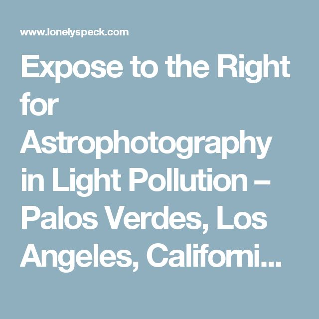 Expose to the Right for Astrophotography in Light Pollution – Palos Verdes, Los Angeles, California – Lonely Speck