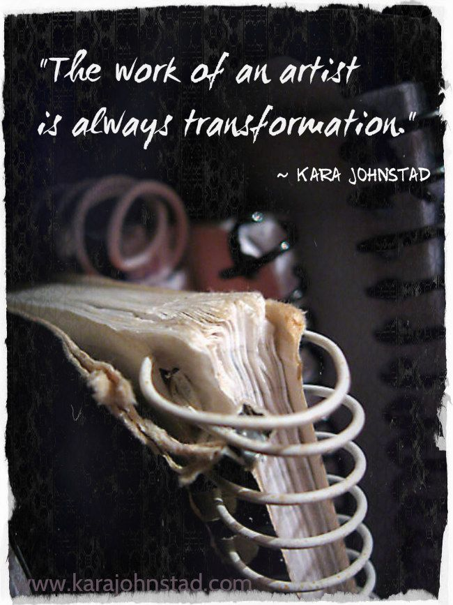 Quote by singer-songwriter Kara Johnstad. The work of an artist is always transformation.  http://www.karajohnstad.com