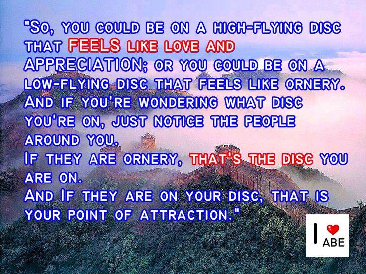 Por lo tanto, podrías estar en un disco de alto vuelo que se SIENTE como Amor y APRECIO; o podrías estar en un disco de bajo vuelo que se siente como desagradable.  Y si te preguntas en qué disco estás, simplemente date cuenta de las personas que te rodean.  Si son desagradables, ese es el disco en el que te encuentras.  Y si ellos están sobre tu disco, ese es tu Punto de Atracción.