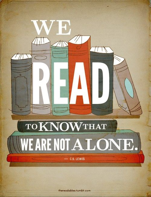 We read to know that we are not alone. C.S. Lewis. Also perfect quote for the office