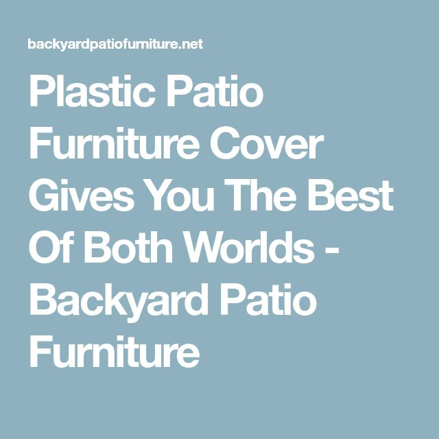 Plastic Patio Furniture Cover Gives You The Best Of Both Worlds - Backyard Patio Furniture