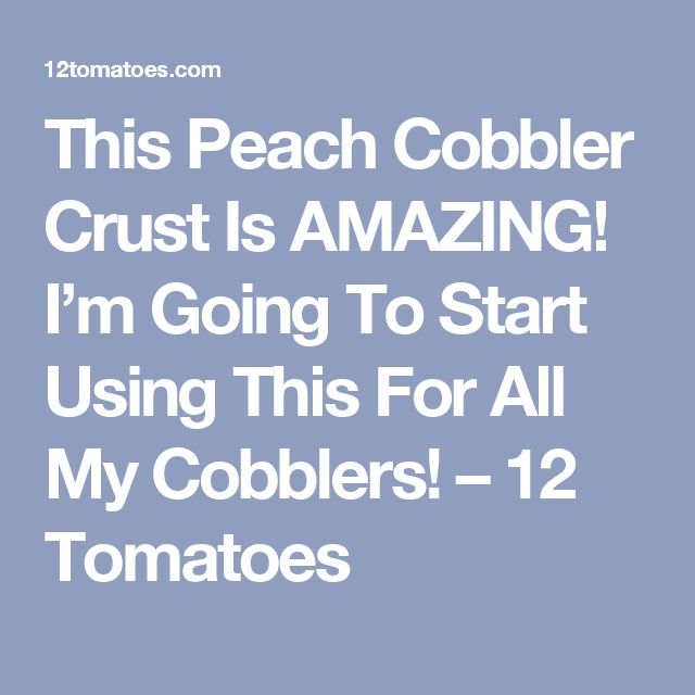 This Peach Cobbler Crust Is AMAZING! I'm Going To Start Using This For All My Cobblers! – 12 Tomatoes
