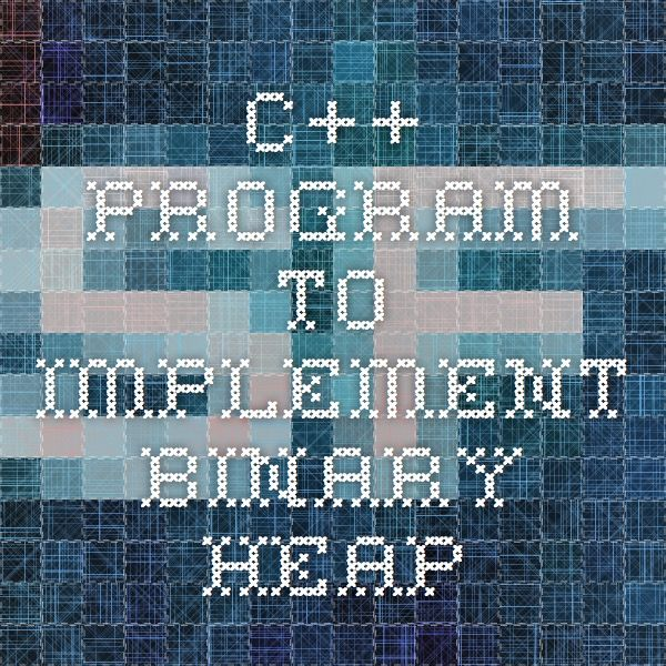 C++ Program to Implement Binary Heap