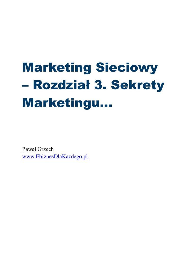 Wersja PDF...  Marketing sieciowy – Rozdział 3. Sekrety Marketingu:  http://www.slideshare.net/pawelgrzech/marketing-sieciowy-rozdzia-3-sekrety-marketingu  #MarketingSieciowy