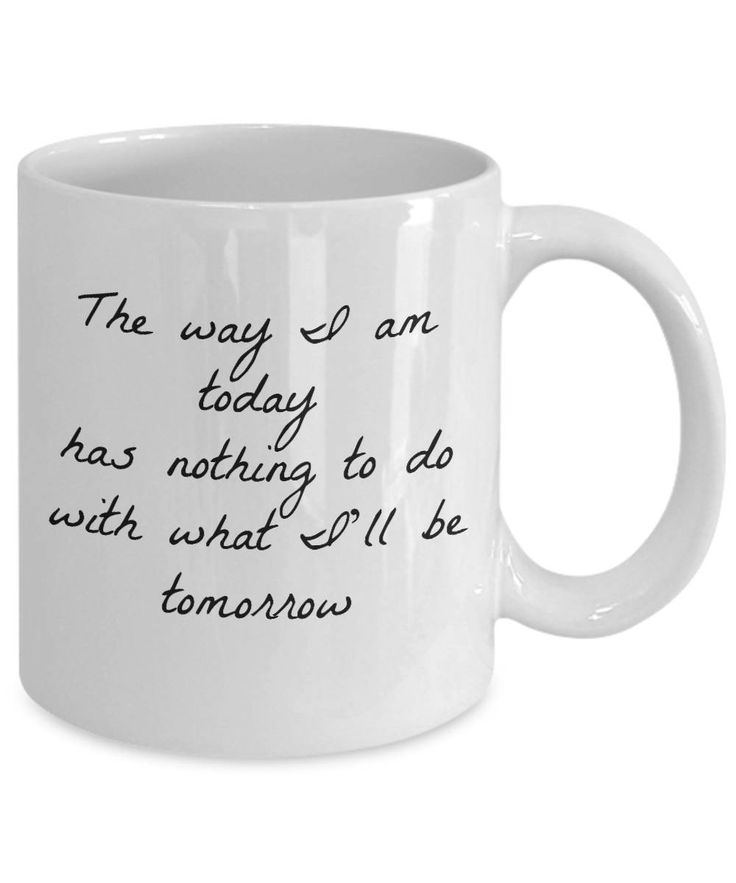 Inspirational Coffee Mug  The Way I Am Today Has Nothing To Do With What I