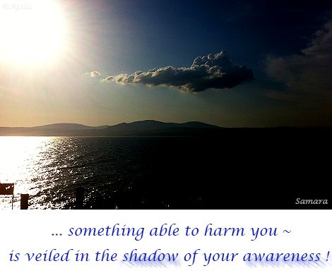 ... something able to #harm you ~ is veiled in the #shadow of your #awareness !