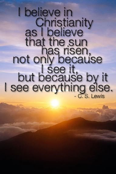 I believe in Christ like I believe in the sun... C.S. Lewis quote:) <3