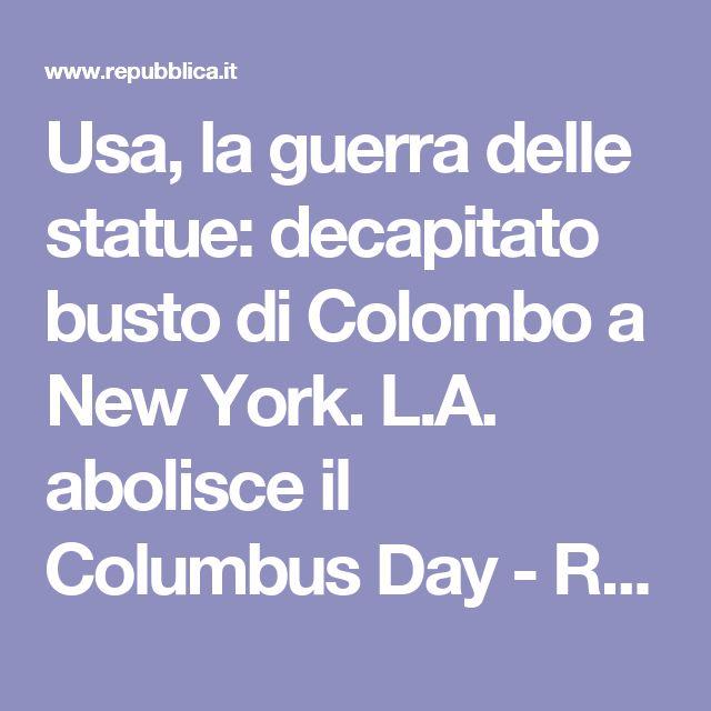 Usa, la guerra delle statue: decapitato busto di Colombo a New York. L.A. abolisce il Columbus Day - Repubblica.it