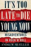 'It's Too Late to Die Young Now' by Andrew Mueller - #biography #music
