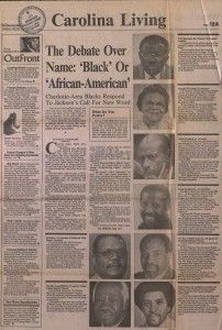 """Negro, colored, black, Afro-American, African American have been used as expressions of identity for Black Americans.  In 1988, Reverend Jesse Jackson launched a campaign to encourage use of the term """"African American"""" as a sense of ethnic identity among Black Americans.  Civil Rights Leaders and Politicians joined Jackson in promoting this terminology change, and the use of """"African American"""" was adopted by major newspapers and public agencies around the country.  (The Charlotte…"""