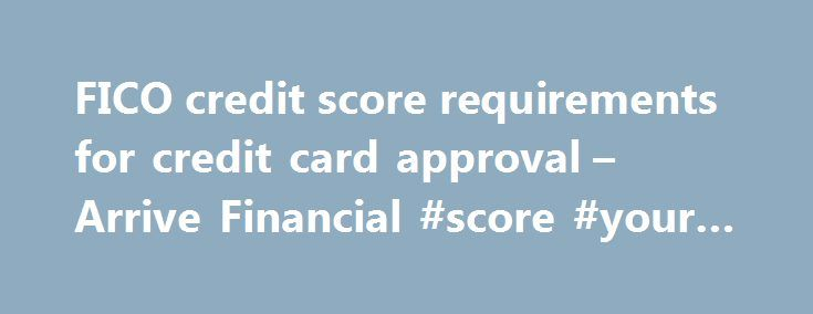FICO credit score requirements for credit card approval – Arrive Financial #score #your #credit http://nef2.com/fico-credit-score-requirements-for-credit-card-approval-arrive-financial-score-your-credit/  #free credit report and score no credit card required # FICO credit score requirements for credit card approval Do you know your credit score. but still don t understand how good it is? Do you wonder if you will be approved for the credit card you re after? Credit card approvals are based…
