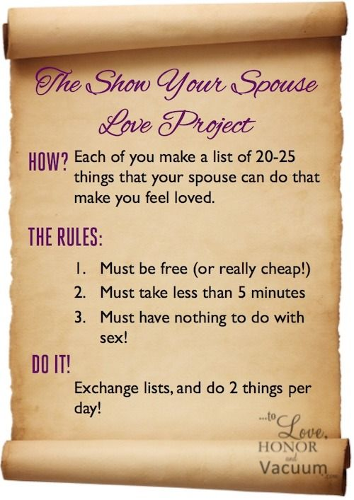 Marriage Advice: Show Your Spouse Love! Make lists to exchange, and then do them! To encourage the non-sexual side of marriage--which feeds the sexual one! :) http://tolovehonorandvacuum.com/2013/07/25-quick-ways-to-show-your-husband-love/?utm_campaign=coschedule&utm_source=pinterest&utm_medium=Sheila%20Wray%20Gregoire&utm_content=Wifey%20Wednesday%3A%2025%20Quick%20Ways%20to%20Show%20Your%20Husband%20Love