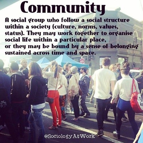Community: A social group who follow a social structure within a society (culture, norms, values, status). They may work together to organise social life within a particular place, or they may be bound by a sense of belonging sustained across time and space.  ~ Sociology at Work  [follow this link to find a bundle of videos exploring the idea of community: http://www.thesociologicalcinema.com/1/category/community/1.html]