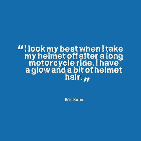 I look best when I take my helmet off after a long motorcycle ride. I have a glow and a bit of helmet hair.  Eric Bana