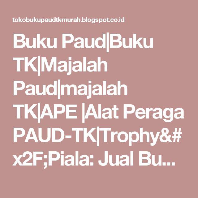 Buku Paud|Buku TK|Majalah Paud|majalah TK|APE |Alat Peraga PAUD-TK|Trophy/Piala: Jual Buku TK dan PAUD Murah