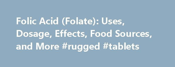Folic Acid (Folate): Uses, Dosage, Effects, Food Sources, and More #rugged #tablets http://tablet.remmont.com/folic-acid-folate-uses-dosage-effects-food-sources-and-more-rugged-tablets/  Folate (Folic Acid) Folate, formerly known as folacin, is the generic term for both naturally occurring food folate and folic acid. the fully oxidized monoglutamate form of the vitamin that is used in dietary supplements and fortified foods. It is a B vitamin that's important for cell growth and metabolism…