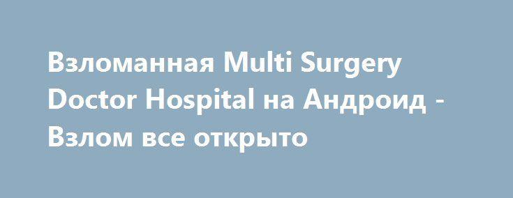 Взломанная Multi Surgery Doctor Hospital на Андроид - Взлом все открыто http://droid-gamers.ru/2058-vzlomannaya-multi-surgery-doctor-hospital-na-android-vzlom-vse-otkryto.html