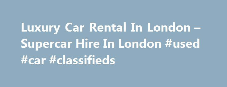 Luxury Car Rental In London – Supercar Hire In London #used #car #classifieds http://philippines.remmont.com/luxury-car-rental-in-london-supercar-hire-in-london-used-car-classifieds/  #car hire london # Best Deals On Luxury Car Rental In London Luxury car rental London is the finest way of getting to know all that this wonderful city and its surrounds have to offer. London is capital of both England and the United Kingdom and the most populated part of the UK. It stands on the River Thames…