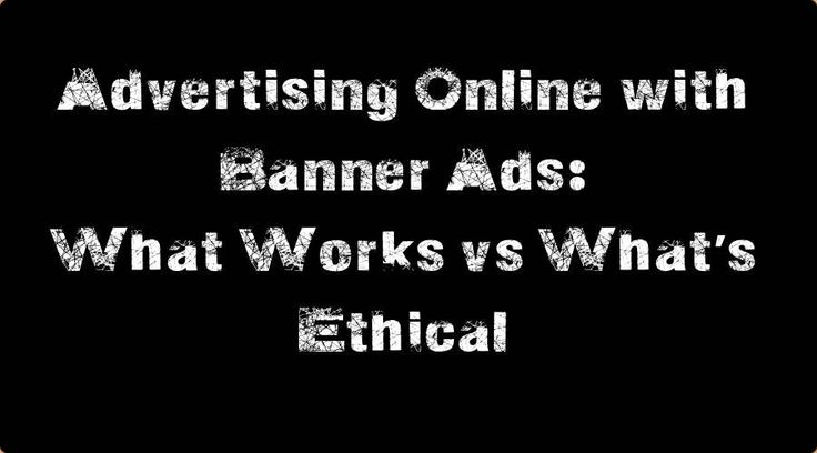 Advertising Online with Banner Ads: What Works vs What's Ethical