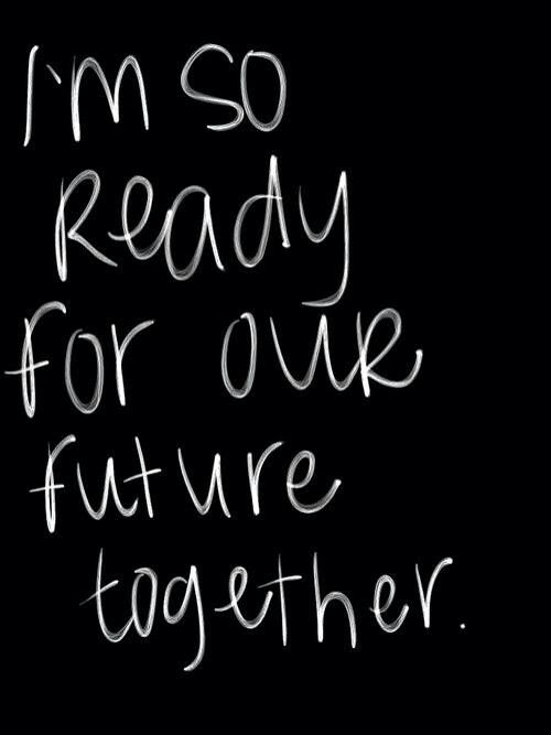 Because I know there'll be no more waiting and we'll finally be together. Yes, I'm ready for our future together