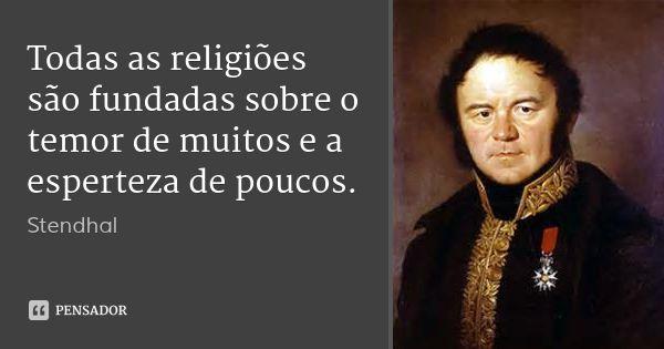 Todas as religiões são fundadas sobre o temor de muitos e a esperteza de poucos. — Stendhal