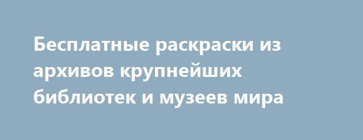 Бесплатные раскраски из архивов крупнейших библиотек и музеев мира http://kleinburd.ru/news/besplatnye-raskraski-iz-arxivov-krupnejshix-bibliotek-i-muzeev-mira/