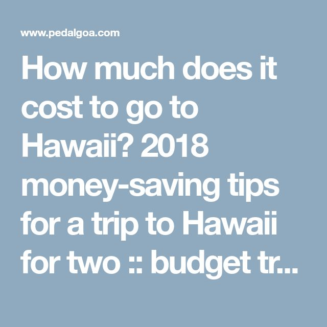 How much does it cost to go to Hawaii? 2018 money-saving tips for a trip to Hawaii for two :: budget travel