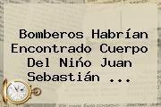 http://tecnoautos.com/wp-content/uploads/imagenes/tendencias/thumbs/bomberos-habrian-encontrado-cuerpo-del-nino-juan-sebastian.jpg Juan Sebastian Fuentes Rojas. Bomberos habrían encontrado cuerpo del niño Juan Sebastián ..., Enlaces, Imágenes, Videos y Tweets - http://tecnoautos.com/actualidad/juan-sebastian-fuentes-rojas-bomberos-habrian-encontrado-cuerpo-del-nino-juan-sebastian/