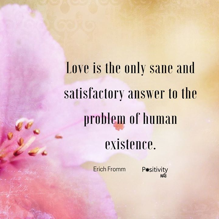 Love is the only sane and satisfactory answer to the problem of human existence. #ErichFromm #positivitynote #upliftingyourspirit