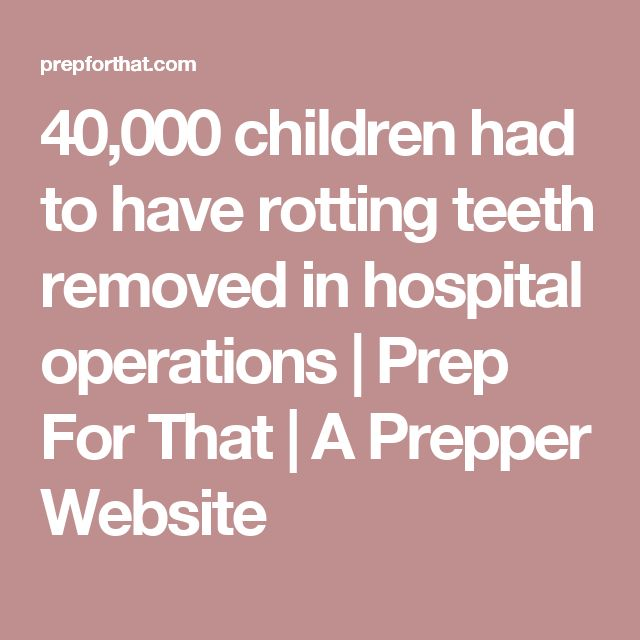 40,000 children had to have rotting teeth removed in hospital operations | Prep For That | A Prepper Website