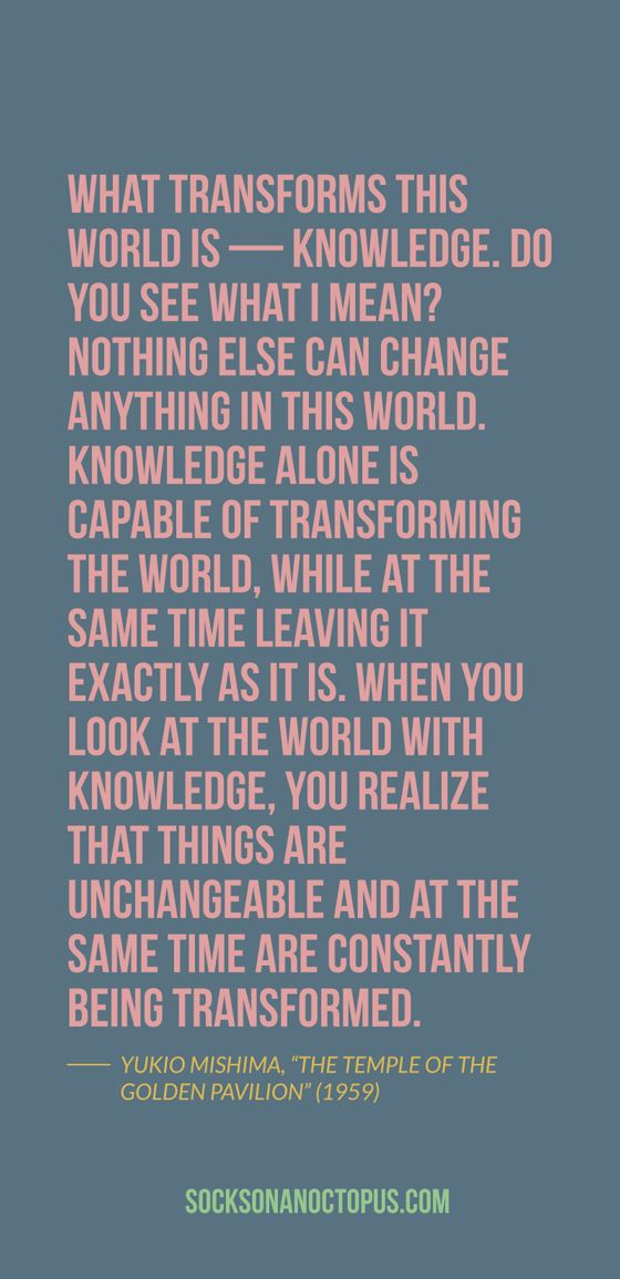 "Quote Of The Day: August 22, 2014 - What transforms this world is — knowledge. Do you see what I mean? Nothing else can change anything in this world. Knowledge alone is capable of transforming the world, while at the same time leaving it exactly as it is. When you look at the world with knowledge, you realize that things are unchangeable and at the same time are constantly being transformed. — Yukio Mishima, ""The Temple of the Golden Pavilion"" (1959)"