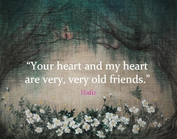 """""""Your heart and my heart are very, very old friends."""" Hafiz"""