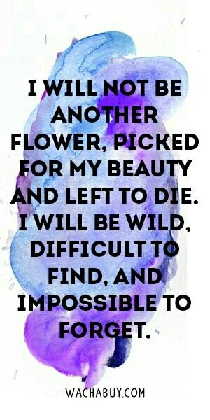 I will not be another flower pic for my beauty and left to die. I will be wild, difficult to find, and impossible to forget.