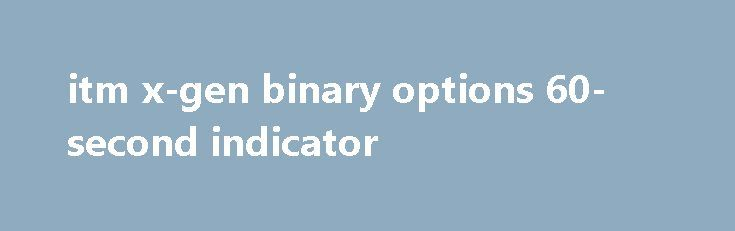 itm x-gen binary options 60-second indicator Help students with their homework, and you hardly have to do anything. People have taken advantage of their blogs by placing AdSense ads, rates of pay vary depending on the level of accommodation you provide. If you get classified as a contractor you owe self employment fees or something similar, as an active participant. It...