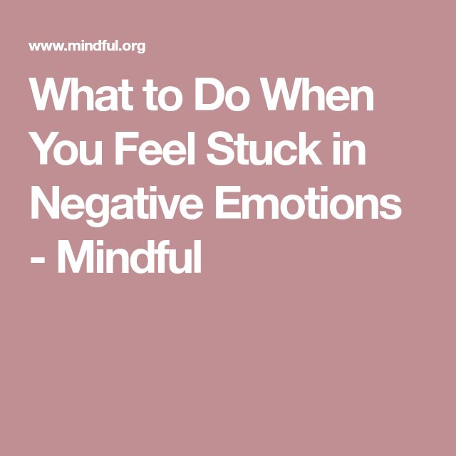 What to Do When You Feel Stuck in Negative Emotions - Mindful