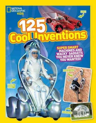 125 Cool Inventions: Supersmart Machines and Wacky Gadgets You Never Knew You Wanted! (National Geographic Kids): 125 Cool Inventions: Super Smart Machines and Wacky Gadgets You Never Knew You Wanted