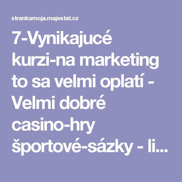 7-Vynikajucé kurzi-na marketing to sa velmi oplatí  -  Velmi dobré casino-hry športové-sázky  -  live-vyrtuál - Strankamoja