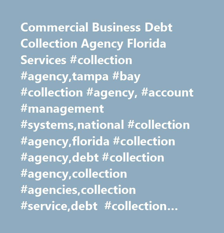 Commercial Business Debt Collection Agency Florida Services #collection #agency,tampa #bay #collection #agency, #account #management #systems,national #collection #agency,florida #collection #agency,debt #collection #agency,collection #agencies,collection #service,debt #collection #services,bad #debt #recovery,nationwide #commercial #collection #agency,collection #company,business #debt #collections…