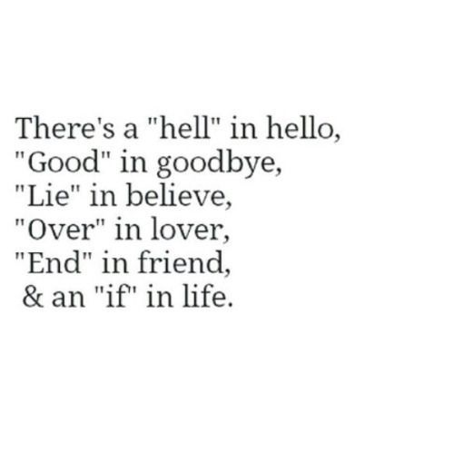"""There's a """"hell"""" in hello, """"Good"""" in goodbye, """"Lie"""" in believe, """"Over"""" in lover, """"End"""" in friend, & an """"if"""" in life."""