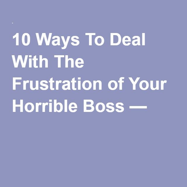 10 Ways To Deal With The Frustration of Your Horrible Boss — .