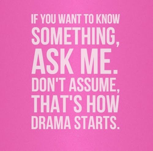 I'm not one for drama. But wrong assumptions spread about can cast one in a bad light to others. Before you assume, and thus before you burn bridges, break ties, and undermine friendships--ask, get the facts.