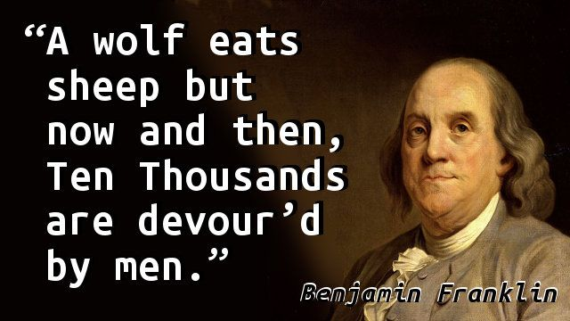 """A wolf eats sheep but now and then, Ten Thousands are devour'd by men."" — Benjamin Franklin, Poor Richard's Almanack"