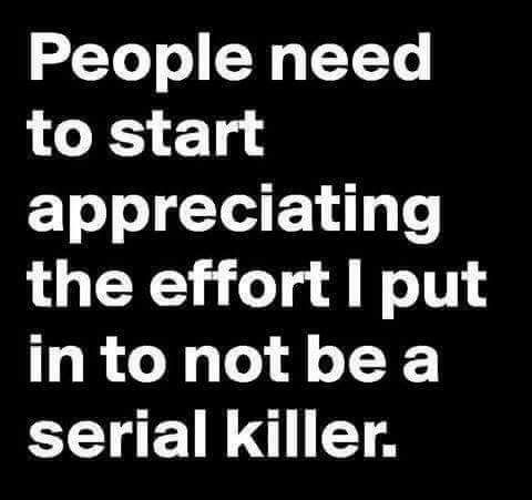 People need to start appreciating the effort I put in to not be a serial killer.