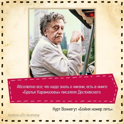 Абсолютно все, что надо знать о жизни,есть в книге «Братья Карамазовы» писателя Достоевского. (с) Курт Воннегут «Бойня номер пять»