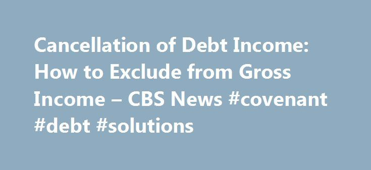 Cancellation of Debt Income: How to Exclude from Gross Income – CBS News #covenant #debt #solutions http://debt.remmont.com/cancellation-of-debt-income-how-to-exclude-from-gross-income-cbs-news-covenant-debt-solutions/  #cancellation of debt # Cancellation of Debt Income: How to Exclude from Gross Income Last Updated Apr 5, 2011 9:30 AM EDT If you negotiated with a creditor to settle a debt, then you've received a Form 1099-C Cancellation of Debt in the mail. Creditors who forgive $600 or…