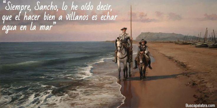 Siempre, Sancho, lo he oído decir, que el hacer bien a villanos es echar agua en la mar #quijote
